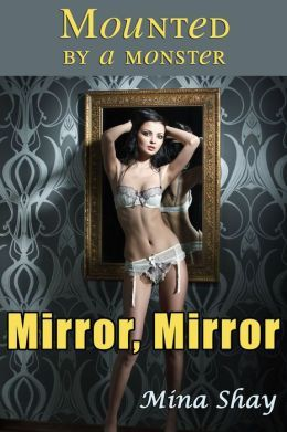 MOUNTED BY A MONSTER: MIRROR, MIRROR - MINA SHAY