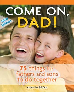 COME ON, DAD!: 75 THINGS FOR FATHERS AND SONS TO DO TOGETHER - ED AVIS