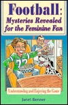 FOOTBALL: MYSTERIES REVEALED FOR THE FEMININE FAN: UNDERSTANDING AND ENJOYING THE GAME - JANET BENNER