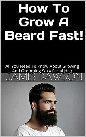 HOW TO GROW A BEARD FAST!: ALL YOU NEED TO KNOW ABOUT GROWING AND GROOMING SEXY FACIAL HAIR - JAMES DAWSON