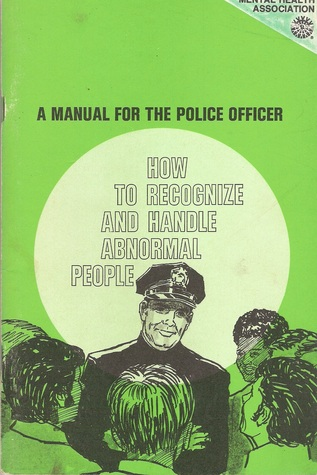 HOW TO RECOGNIZE AND HANDLE ABNORMAL PEOPLE - A MANUAL FOR THE POLICE OFFICER