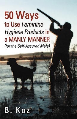 50 WAYS TO USE FEMININE HYGIENE PRODUCTS IN A MANLY MANNER (FOR THE SELF-ASSURED MALE)