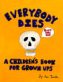 EVERYBODY DIES: A CHILDREN'S BOOK FOR GROWN UPS - KEN TANAKA