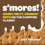 S'MORES!: GOOEY, MELTY, CRUNCHY RIFFS ON THE CAMPFIRE CLASSIC - DAN WHALEN