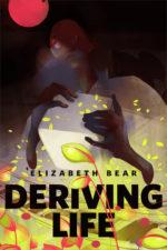 DERIVING LIFE - ELIZABETH BEAR
