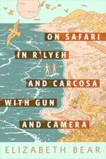 ON SAFARI IN R'LYEH AND CARCOSA WITH GUN AND CAMERA - ELIZABETH BEAR
